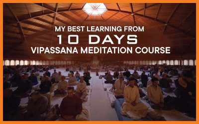 My best learning from 10 days Vipassana Meditation Course
